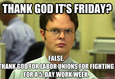 thank god its friday false thank god for labor unions for - Schrute