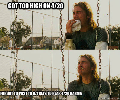 got too high on 420 forgot to post to rtrees to reap 420  - First World Stoner Problems