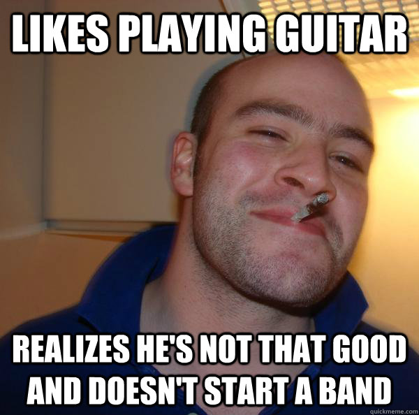 likes playing guitar realizes hes not that good and doesnt - Good Guy Greg
