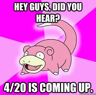 hey guys did you hear 420 is coming up  - Slowpoke