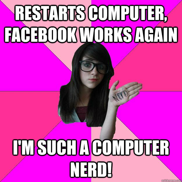 restarts computer facebook works again im such a computer  - Idiot Nerd Girl