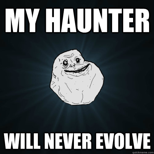 my haunter will never evolve - Forever Alone
