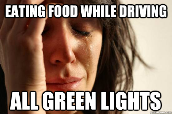 eating food while driving all green lights - First World Problems