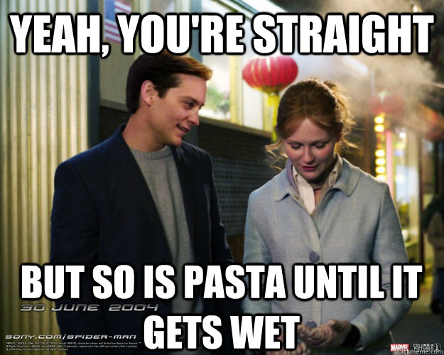 yeah youre straight but so is pasta until it gets wet - Spiderman Pickup Artist