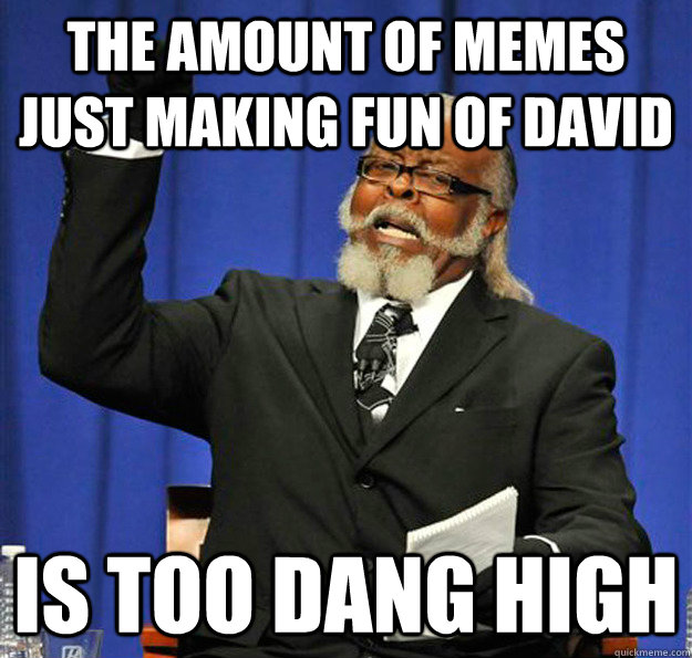 the amount of memes just making fun of david is too dang hig - Jimmy McMillan