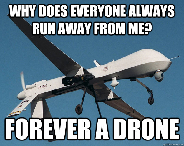 why does everyone always run away from me forever a drone - Forever a Drone