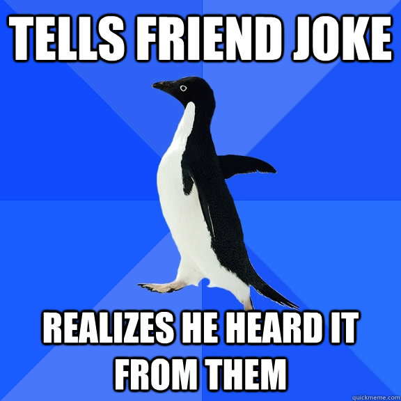 tells friend joke realizes he heard it from them - Socially Awkward Penguin