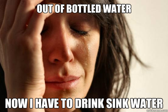out of bottled water now i have to drink sink water - First World Problems