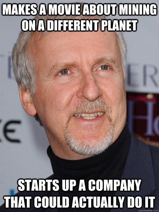 makes a movie about mining on a different planet starts up a - James Cameron