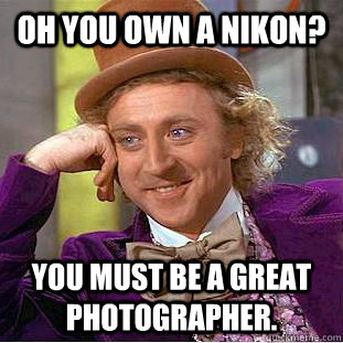 oh you own a nikon you must be a great photographer - Condescending Wonka