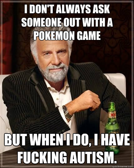 i dont always ask someone out with a pokemon game but when  - The Most Interesting Man In The World