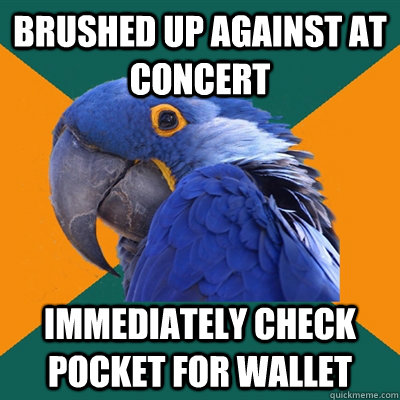 brushed up against at concert immediately check pocket for w - Paranoid Parrot