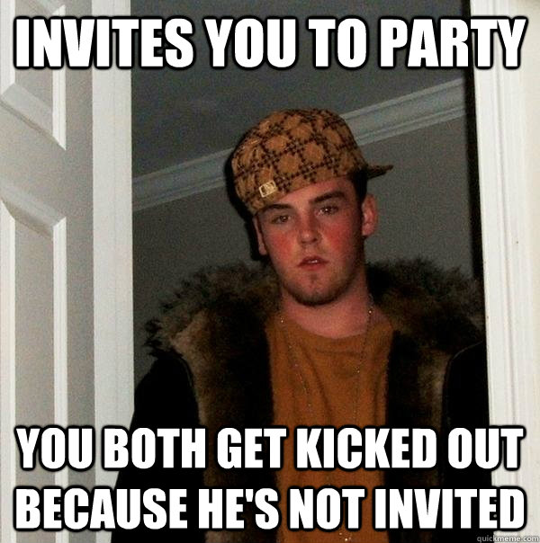 invites you to party you both get kicked out because hes no - Scumbag Steve