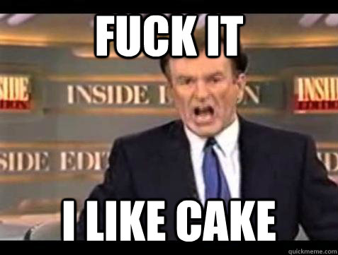 fuck it i like cake - Bill OReilly Fuck It