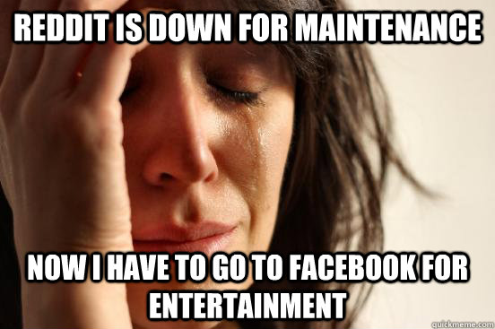reddit is down for maintenance now i have to go to facebook  - First World Problems