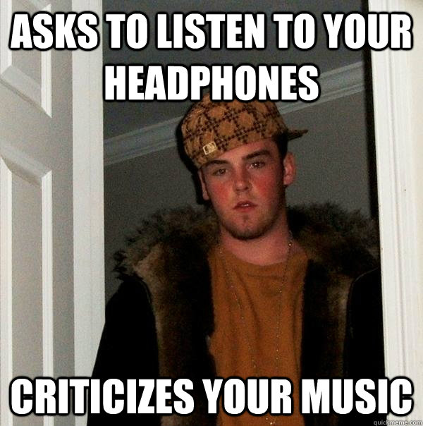 asks to listen to your headphones criticizes your music - Scumbag Steve