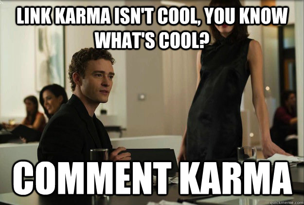 link karma isnt cool you know whats cool comment karma - sean