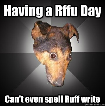 having a rffu day cant even spell ruff write  - Depression Dog