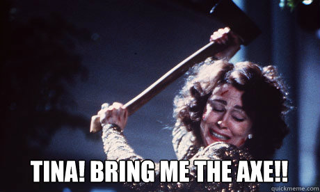 TINA! BRING ME THE AXE!!