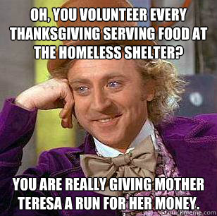 oh you volunteer every thanksgiving serving food at the hom - Condescending Wonka