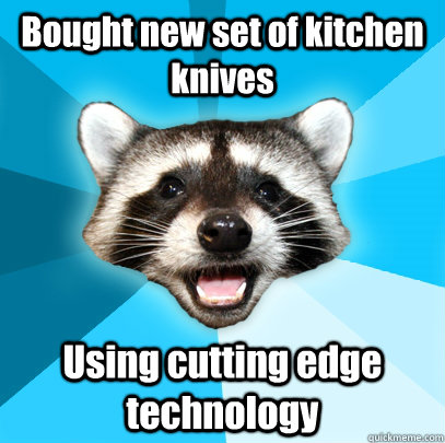 bought new set of kitchen knives using cutting edge technolo - Lame Pun Coon