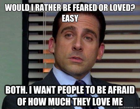 would i rather be feared or loved easy both i want people  -