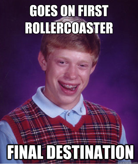 goes on first rollercoaster final destination - Bad Luck Brian
