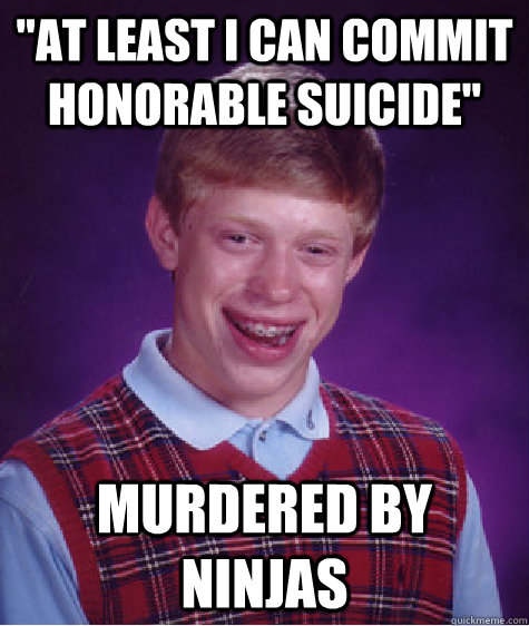 at least i can commit honorable suicide murdered by ninjas - Bad Luck Brian