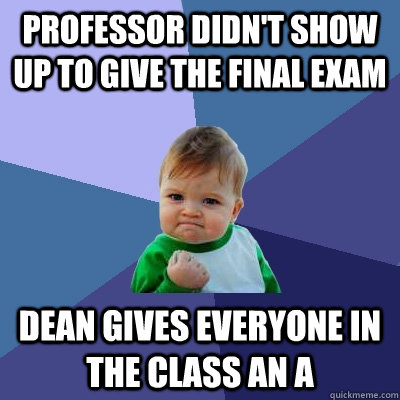professor didnt show up to give the final exam dean gives e - Success Kid