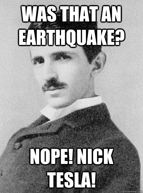 was that an earthquake nope nick tesla - Nope! Nick Tesla!