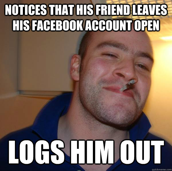 notices that his friend leaves his facebook account open log - Good Guy Greg