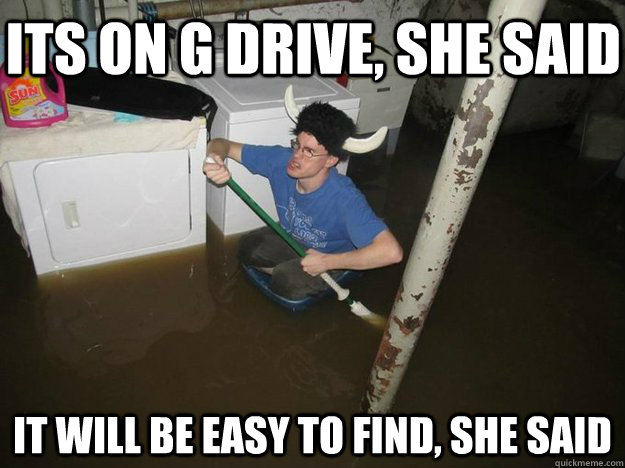 its on g drive she said it will be easy to find she said - Do the laundry they said