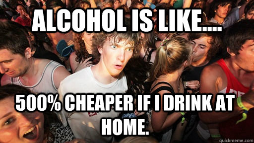 alcohol is like 500 cheaper if i drink at home - Sudden Clarity Clarence