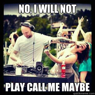 no i will not play call me maybe - call me maybe