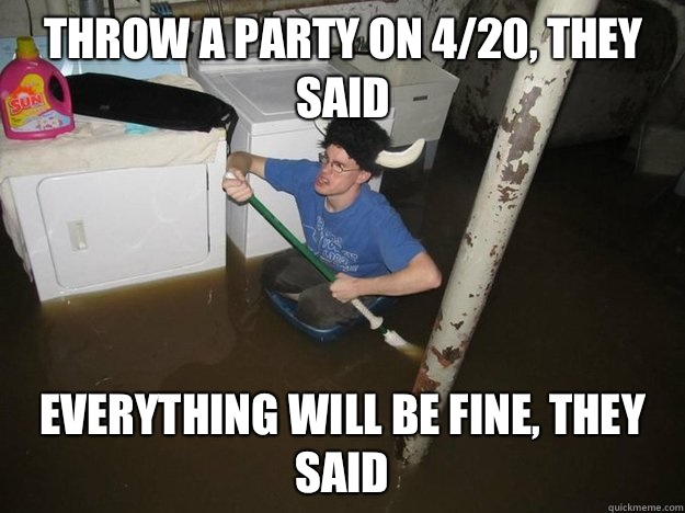 Throw a party on 420 they said Everything will be fine they  - Do the laundry they said
