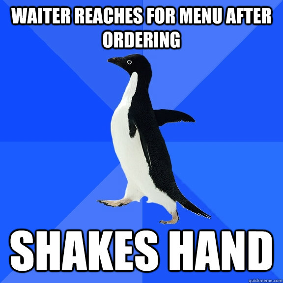 waiter reaches for menu after ordering shakes hand - Socially Awkward Penguin