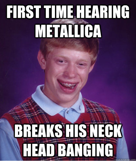 first time hearing metallica breaks his neck head banging - Bad Luck Brian