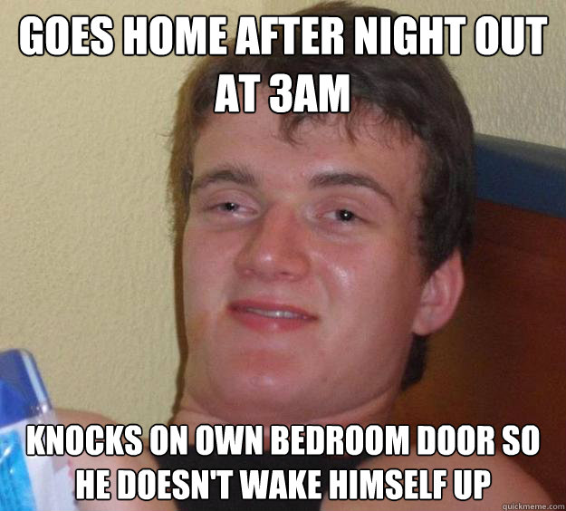 goes home after night out at 3am knocks on own bedroom door  - 10 Guy