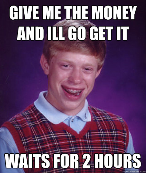 give me the money and ill go get it waits for 2 hours - Bad Luck Brian