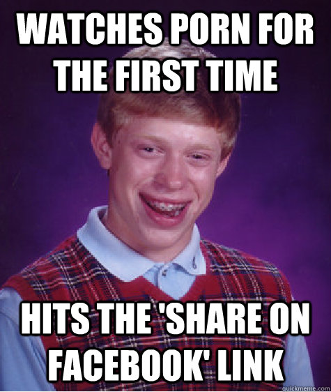 watches porn for the first time hits the share on facebook - Bad Luck Brian