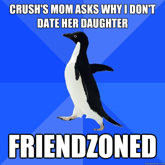 crushs mom asks why i dont date her daughter friendzoned - Socially Awkward Penguin