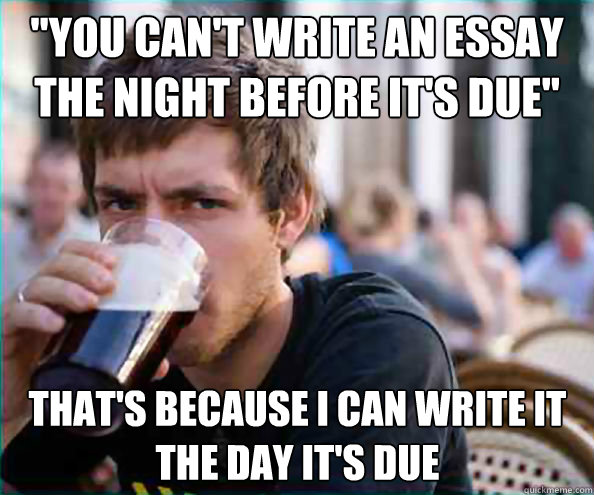 you cant write an essay the night before its due thats  - Lazy College Senior