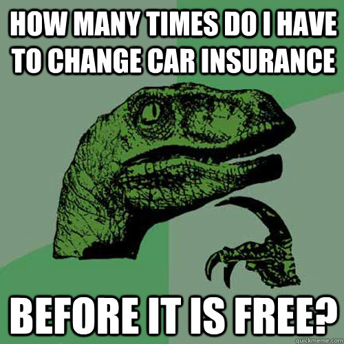 how many times do i have to change car insurance before it i - Philosoraptor