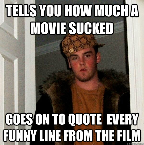 tells you how much a movie sucked goes on to quote every fu - Scumbag Steve