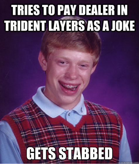 tries to pay dealer in trident layers as a joke gets stabbed - BAD LUCK BRIAN