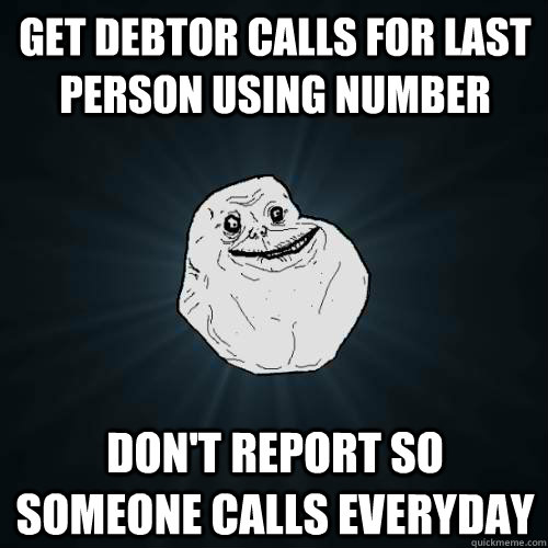get debtor calls for last person using number dont report s - Forever Alone