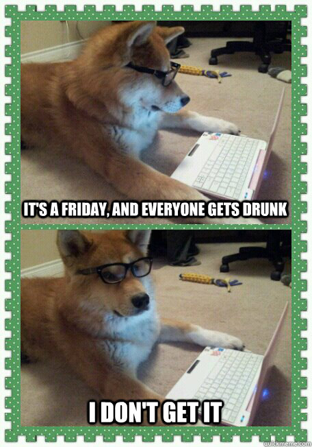 its a friday and everyone gets drunk i dont get it - Hello