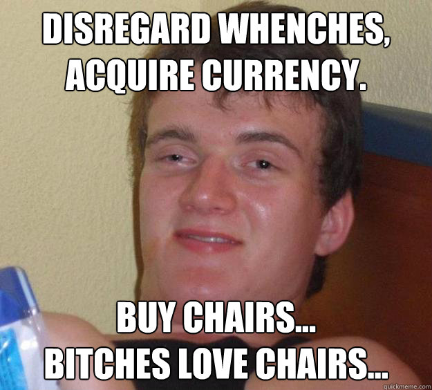 disregard whenches acquire currency buy chairs bitches  - 10 Guy
