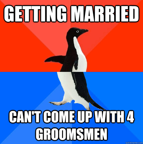 getting married cant come up with 4 groomsmen  - Socially Awesome Awkward Penguin