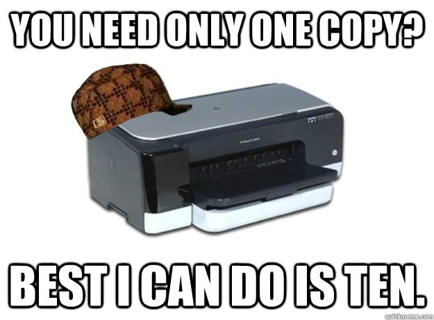 you need only one copy best i can do is ten - Scumbag Printer